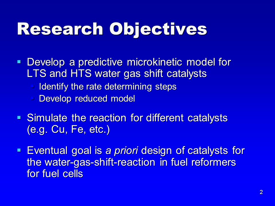 2 Research Objectives  Develop a predictive microkinetic model for LTS and HTS water gas shift catalysts  Identify the rate determining steps  Develop reduced model  Simulate the reaction for different catalysts (e.g.