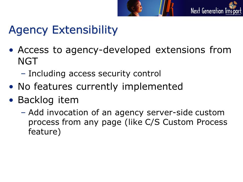 Agency Extensibility Access to agency-developed extensions from NGT –Including access security control No features currently implemented Backlog item –Add invocation of an agency server-side custom process from any page (like C/S Custom Process feature)