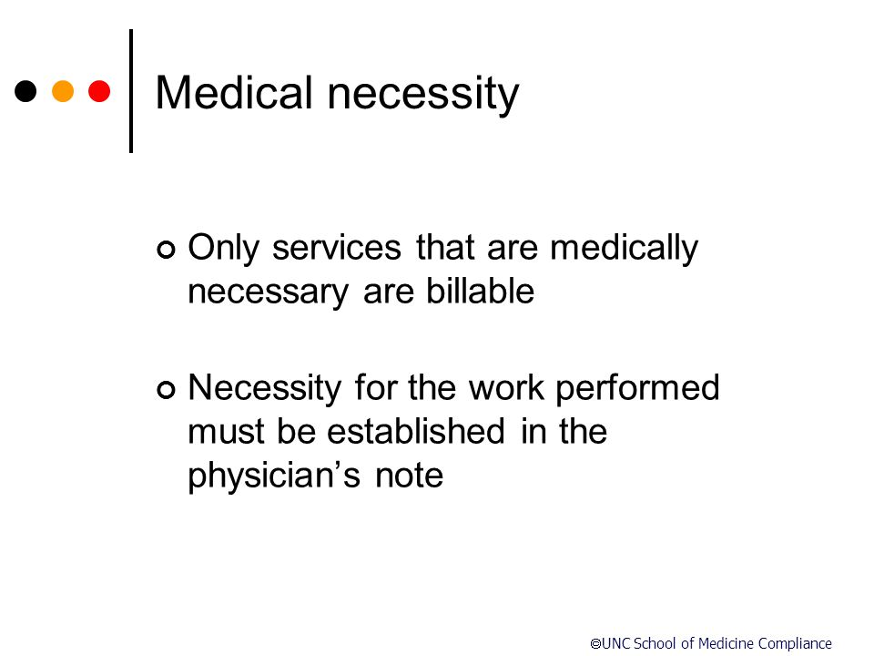  UNC School of Medicine Compliance Medical necessity Only services that are medically necessary are billable Necessity for the work performed must be