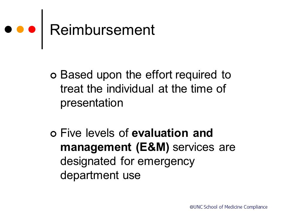  UNC School of Medicine Compliance Reimbursement Based upon the effort required to treat the individual at the time of presentation Five levels of ev