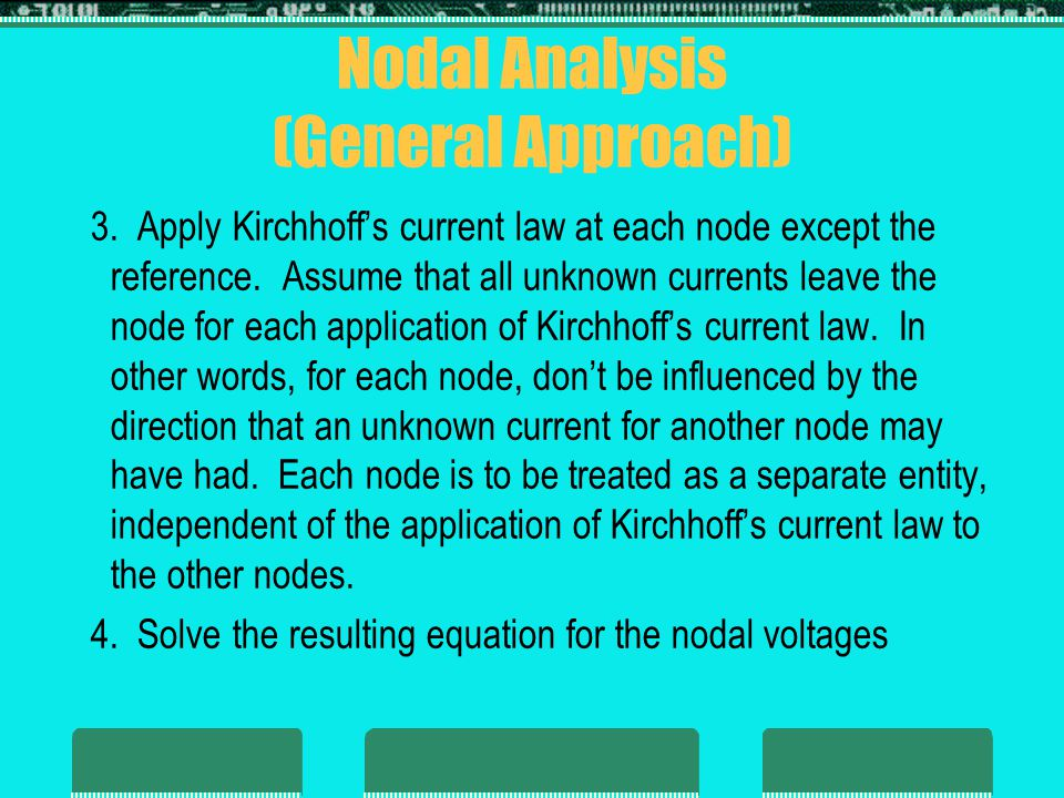 Nodal Analysis (General Approach)  Supernode  On occasion there will be independent voltage sources in the network to which nodal analysis is to be applied  If so, convert the voltage source to a current source (if a series resistor is present) and proceed as before or we can introduce the concept of a supernode and proceed s follows:  assign a nodal voltage to each independent node of the network  mentally replace independent voltage sources with short-circuits  apply KCL to the defined nodes of the network  relate the defined nodes to the independent voltage source of the network, and solve for the nodal voltages