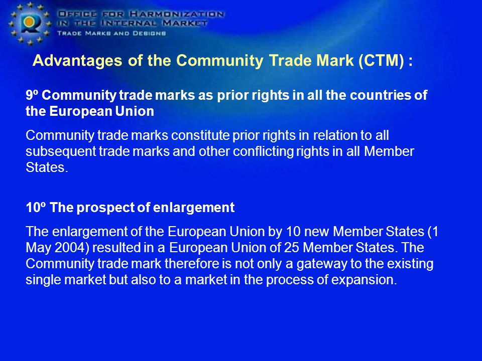 Advantages of the Community Trade Mark (CTM) : 7º Broadened legal protection which is accessible to all Infringement proceedings may be brought before the Community trade mark courts, which are national courts designated by the Member States to have jurisdiction in respect of Community trade marks.