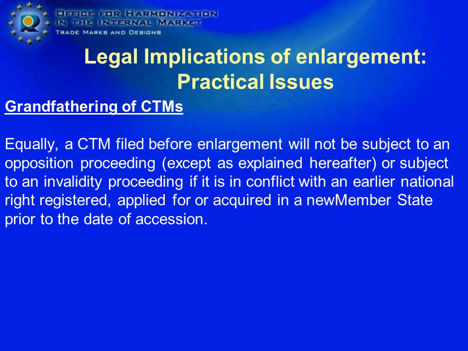 Legal Implications of enlargement: Practical Issues Grandfathering of CTMs For examination on absolute grounds and cancellation actions on such grounds, only the situation existing prior to enlargement will be taken into account Absolute grounds for refusal/invalidity which become applicable merely because of accession will not be taken into account (irrespective of when the examination or the cancellation action actually takes place).