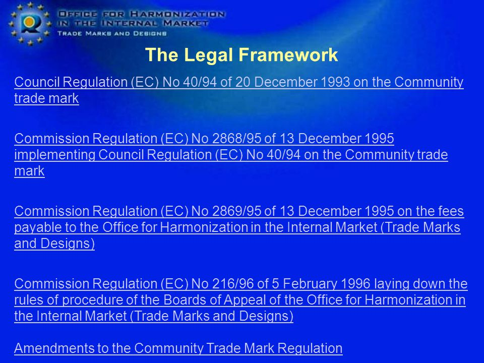 The Legal Framework Council Regulation (EC) No 40/94 of 20 December 1993 on the Community trade mark Council Regulation (EC) No 40/94 of 20 December 1993 on the Community trade mark Commission Regulation (EC) No 2868/95 of 13 December 1995 implementing Council Regulation (EC) No 40/94 on the Community trade mark Commission Regulation (EC) No 2868/95 of 13 December 1995 implementing Council Regulation (EC) No 40/94 on the Community trade mark Commission Regulation (EC) No 2869/95 of 13 December 1995 on the fees payable to the Office for Harmonization in the Internal Market (Trade Marks and Designs) Commission Regulation (EC) No 2869/95 of 13 December 1995 on the fees payable to the Office for Harmonization in the Internal Market (Trade Marks and Designs) Commission Regulation (EC) No 216/96 of 5 February 1996 laying down the rules of procedure of the Boards of Appeal of the Office for Harmonization in the Internal Market (Trade Marks and Designs) Amendments to the Community Trade Mark Regulation