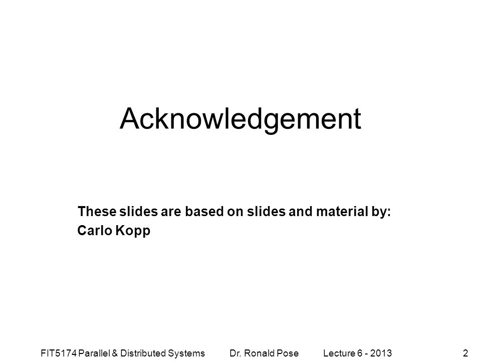 FIT5174 Parallel & Distributed Systems Dr. Ronald Pose Lecture 6 - 20132 Acknowledgement These slides are based on slides and material by: Carlo Kopp