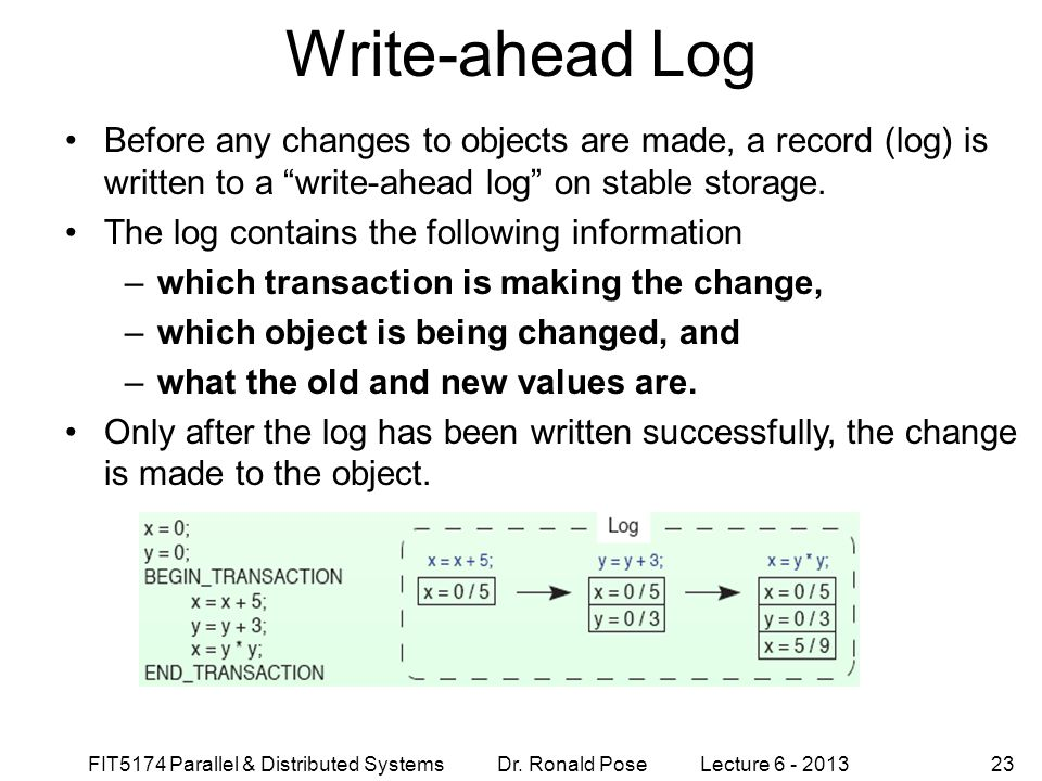 FIT5174 Parallel & Distributed Systems Dr. Ronald Pose Lecture 6 - 201323 Write-ahead Log Before any changes to objects are made, a record (log) is wr
