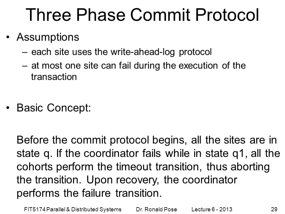 FIT5174 Parallel & Distributed Systems Dr. Ronald Pose Lecture 6 - 201329 Three Phase Commit Protocol Assumptions –each site uses the write-ahead-log