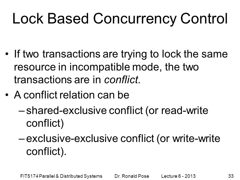FIT5174 Parallel & Distributed Systems Dr. Ronald Pose Lecture 6 - 201333 Lock Based Concurrency Control If two transactions are trying to lock the sa