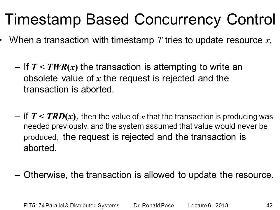 FIT5174 Parallel & Distributed Systems Dr. Ronald Pose Lecture 6 - 201342 Timestamp Based Concurrency Control When a transaction with timestamp T trie