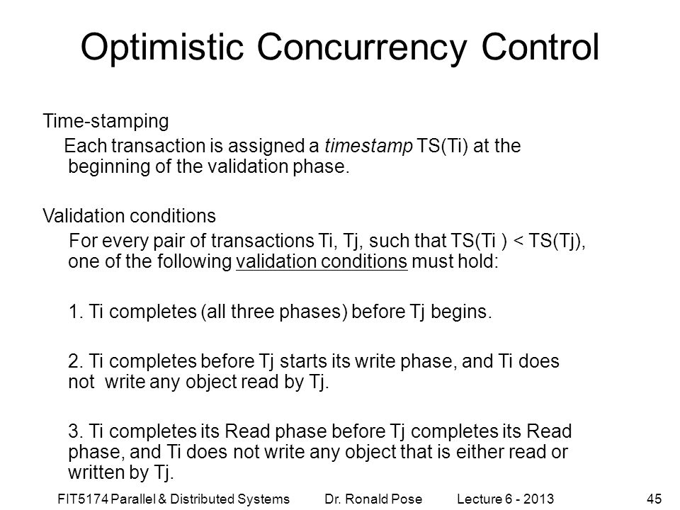 FIT5174 Parallel & Distributed Systems Dr. Ronald Pose Lecture 6 - 201345 Optimistic Concurrency Control Time-stamping Each transaction is assigned a