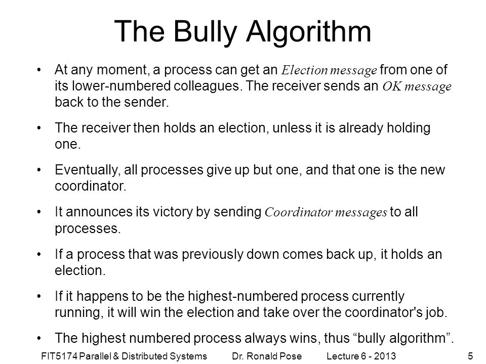 FIT5174 Parallel & Distributed Systems Dr. Ronald Pose Lecture 6 - 20135 The Bully Algorithm At any moment, a process can get an Election message from