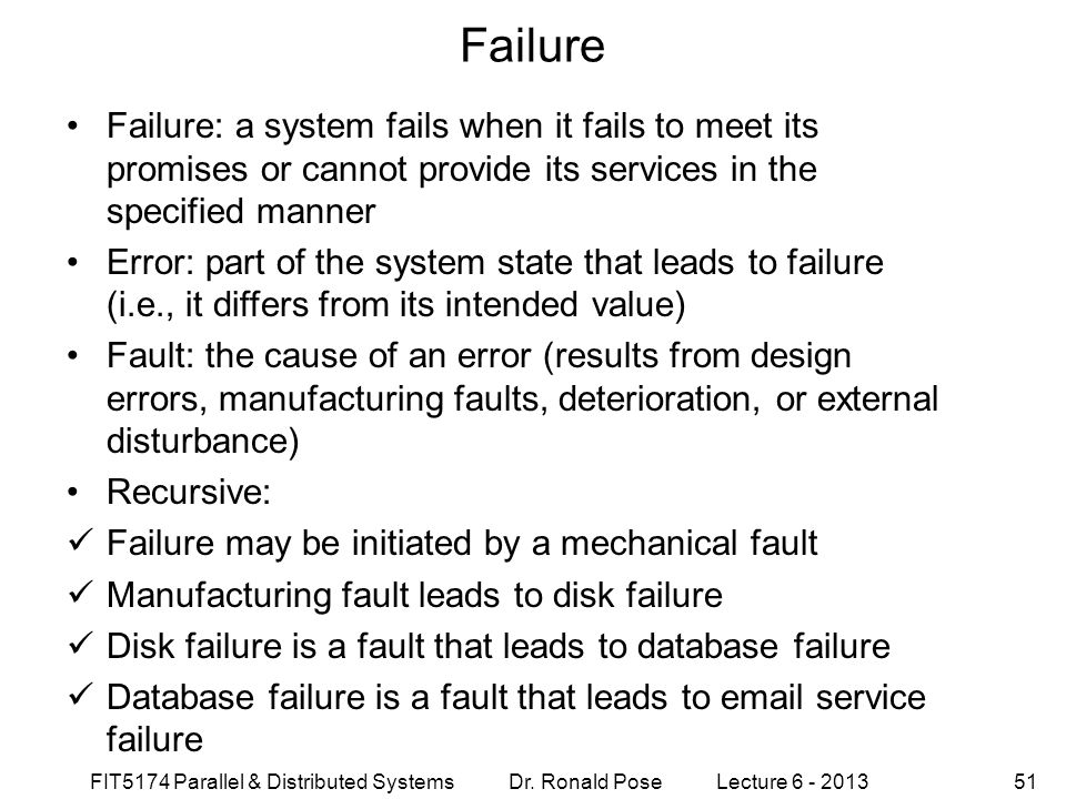FIT5174 Parallel & Distributed Systems Dr. Ronald Pose Lecture 6 - 201351 Failure Failure: a system fails when it fails to meet its promises or cannot