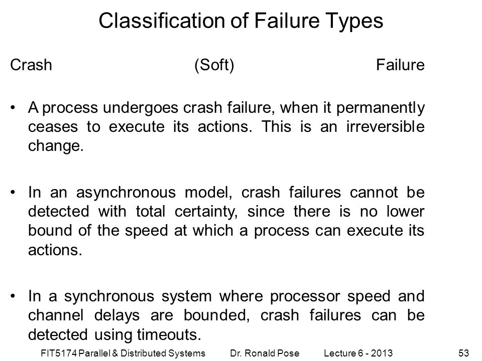 FIT5174 Parallel & Distributed Systems Dr. Ronald Pose Lecture 6 - 201353 Classification of Failure Types Crash (Soft) Failure A process undergoes cra