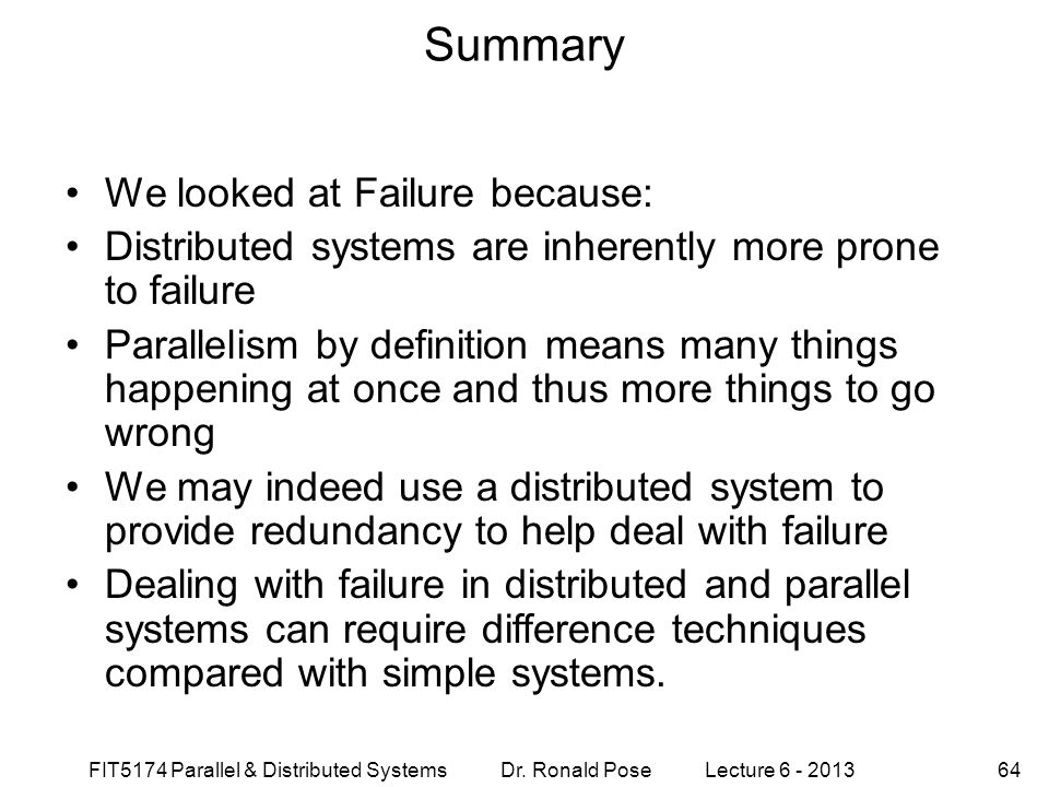 FIT5174 Parallel & Distributed Systems Dr. Ronald Pose Lecture 6 - 201364 Summary We looked at Failure because: Distributed systems are inherently mor