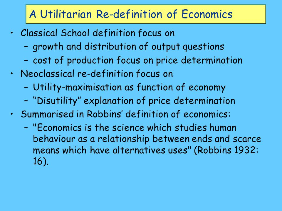 A Utilitarian Re-definition of Economics Classical School definition focus on –growth and distribution of output questions –cost of production focus o