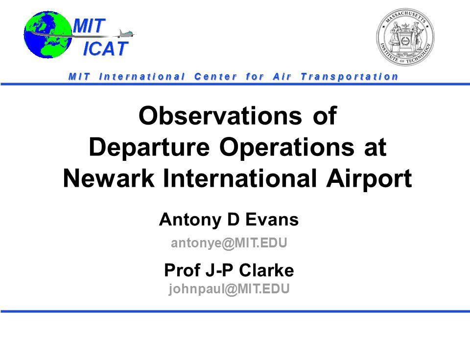 MIT ICAT MIT ICAT M I T I n t e r n a t i o n a l C e n t e r f o r A i r T r a n s p o r t a t i o n Antony D Evans antonye@MIT.EDU Prof J-P Clarke johnpaul@MIT.EDU Observations of Departure Operations at Newark International Airport