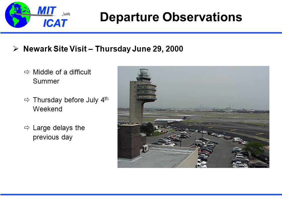 MIT ICAT MIT ICAT Departure Observations  Newark Site Visit – Thursday June 29, 2000  Middle of a difficult Summer  Thursday before July 4 th Weekend  Large delays the previous day