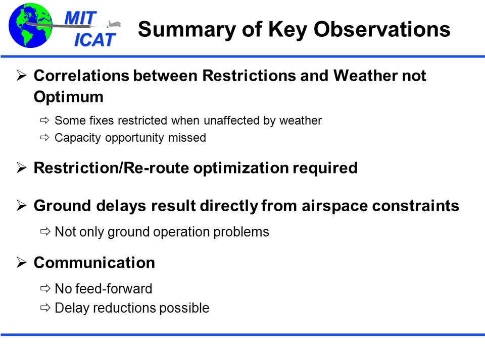 MIT ICAT MIT ICAT Summary of Key Observations  Correlations between Restrictions and Weather not Optimum  Some fixes restricted when unaffected by weather  Capacity opportunity missed  Restriction/Re-route optimization required  Ground delays result directly from airspace constraints  Not only ground operation problems  Communication  No feed-forward  Delay reductions possible