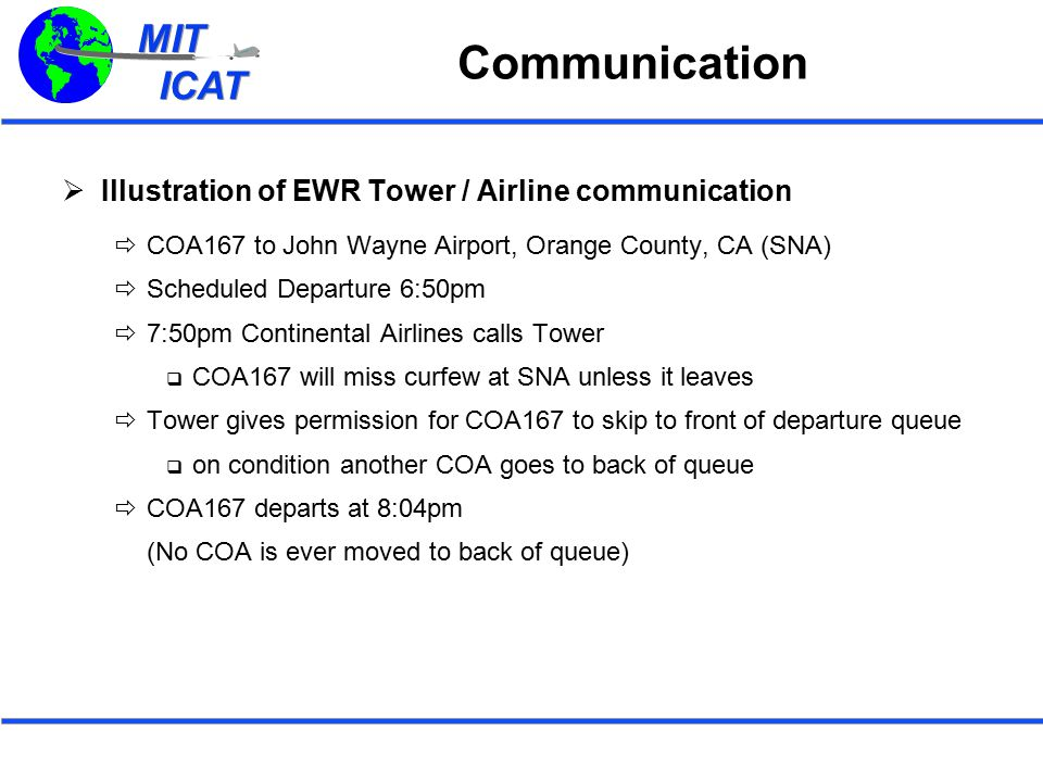 MIT ICAT MIT ICAT Communication  Illustration of EWR Tower / Airline communication  COA167 to John Wayne Airport, Orange County, CA (SNA)  Scheduled Departure 6:50pm  7:50pm Continental Airlines calls Tower  COA167 will miss curfew at SNA unless it leaves  Tower gives permission for COA167 to skip to front of departure queue  on condition another COA goes to back of queue  COA167 departs at 8:04pm (No COA is ever moved to back of queue)
