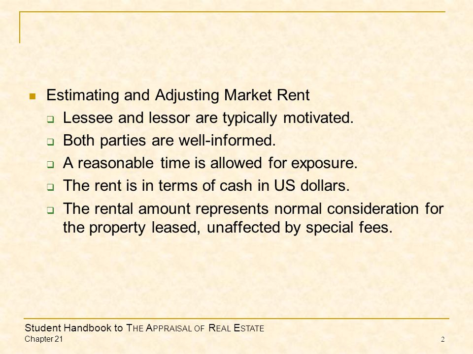 Student Handbook to T HE A PPRAISAL OF R EAL E STATE Chapter 21 2 Estimating and Adjusting Market Rent  Lessee and lessor are typically motivated.