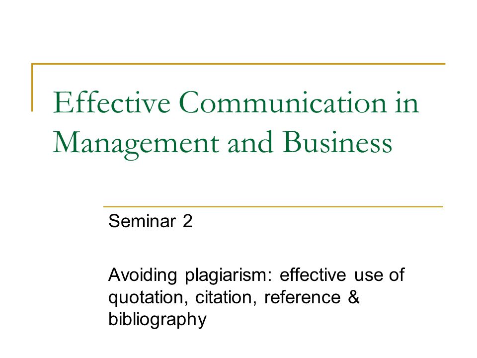 Effective Communication in Management and Business Seminar 2 Avoiding plagiarism: effective use of quotation, citation, reference & bibliography
