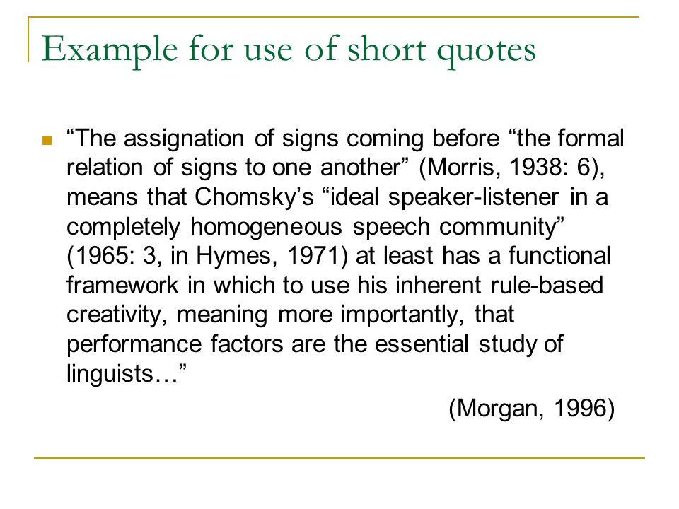 Example for use of short quotes The assignation of signs coming before the formal relation of signs to one another (Morris, 1938: 6), means that Chomsky's ideal speaker-listener in a completely homogeneous speech community (1965: 3, in Hymes, 1971) at least has a functional framework in which to use his inherent rule-based creativity, meaning more importantly, that performance factors are the essential study of linguists… (Morgan, 1996)