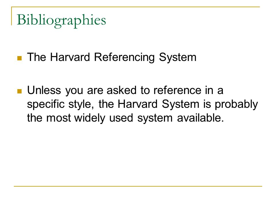 Bibliographies The Harvard Referencing System Unless you are asked to reference in a specific style, the Harvard System is probably the most widely used system available.