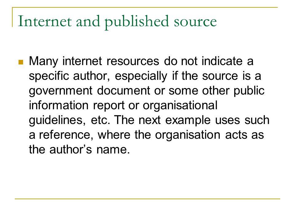 Internet and published source Many internet resources do not indicate a specific author, especially if the source is a government document or some other public information report or organisational guidelines, etc.