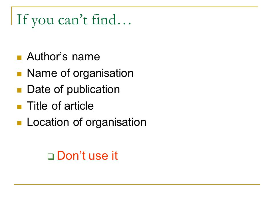 If you can't find… Author's name Name of organisation Date of publication Title of article Location of organisation  Don't use it
