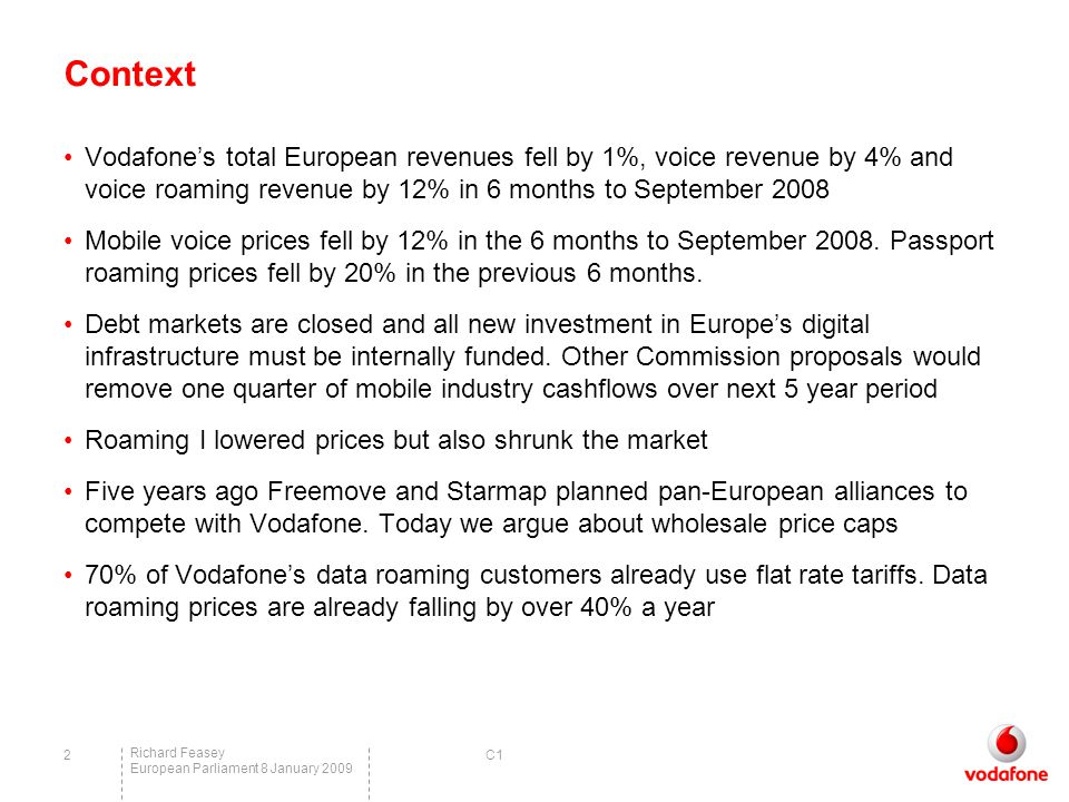 C1 Richard Feasey European Parliament 8 January 2009 2 Context Vodafone's total European revenues fell by 1%, voice revenue by 4% and voice roaming revenue by 12% in 6 months to September 2008 Mobile voice prices fell by 12% in the 6 months to September 2008.