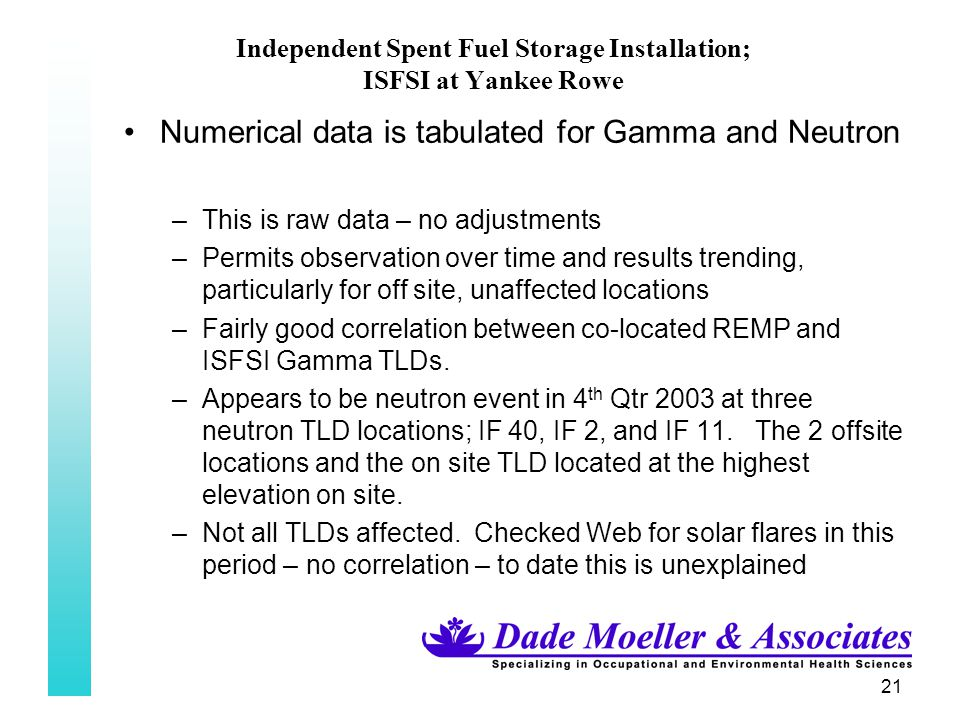 21 Independent Spent Fuel Storage Installation; ISFSI at Yankee Rowe Numerical data is tabulated for Gamma and Neutron –This is raw data – no adjustments –Permits observation over time and results trending, particularly for off site, unaffected locations –Fairly good correlation between co-located REMP and ISFSI Gamma TLDs.