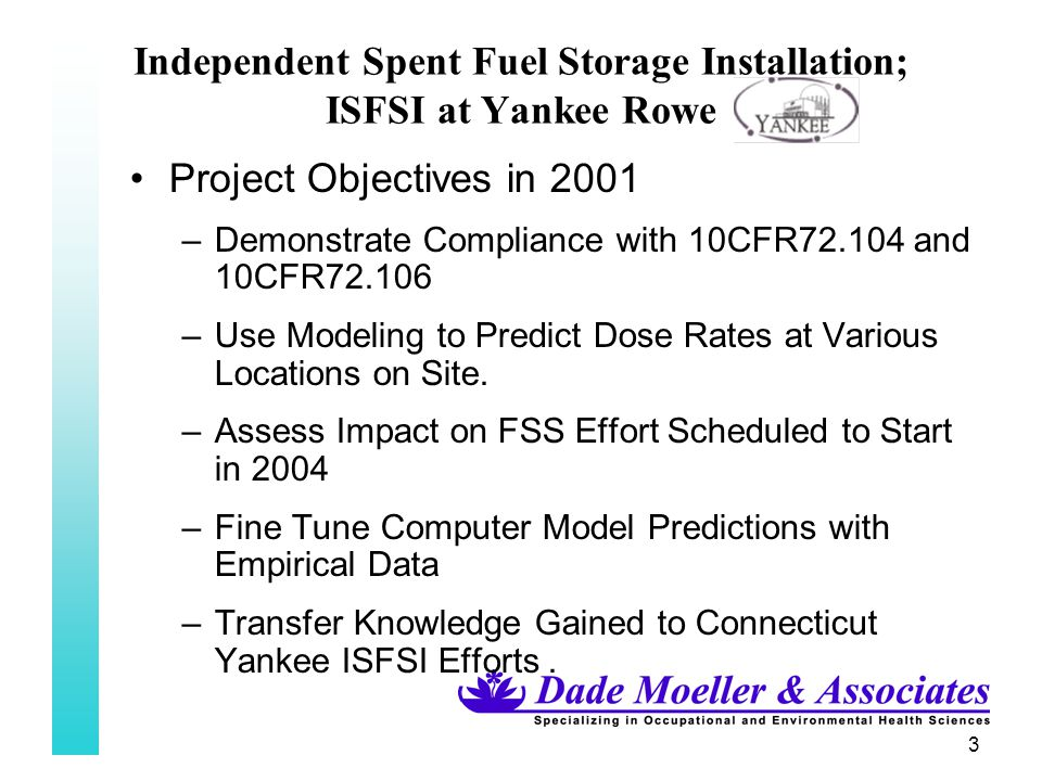 24 Independent Spent Fuel Storage Installation; ISFSI at Yankee Rowe Next Table – first look at what we had –Raw Data collected and averaged over each location for period post fuel transfer to ISFSI pad –Indicates Exponential Decay Curve –Out to about 200 meters, neutron results indicate neutron dose is significant – neutron dose ~50-80% of neutron dose –Significant drop in dose for both components at the 100- 125 meter distance and starts to level off –Dramatic Dip in Neutron dose at 200-215 meters, then climbs back up to 100-125 meter dose at off site locations to 800 meters or ~1/2 mile; dip an anomaly.