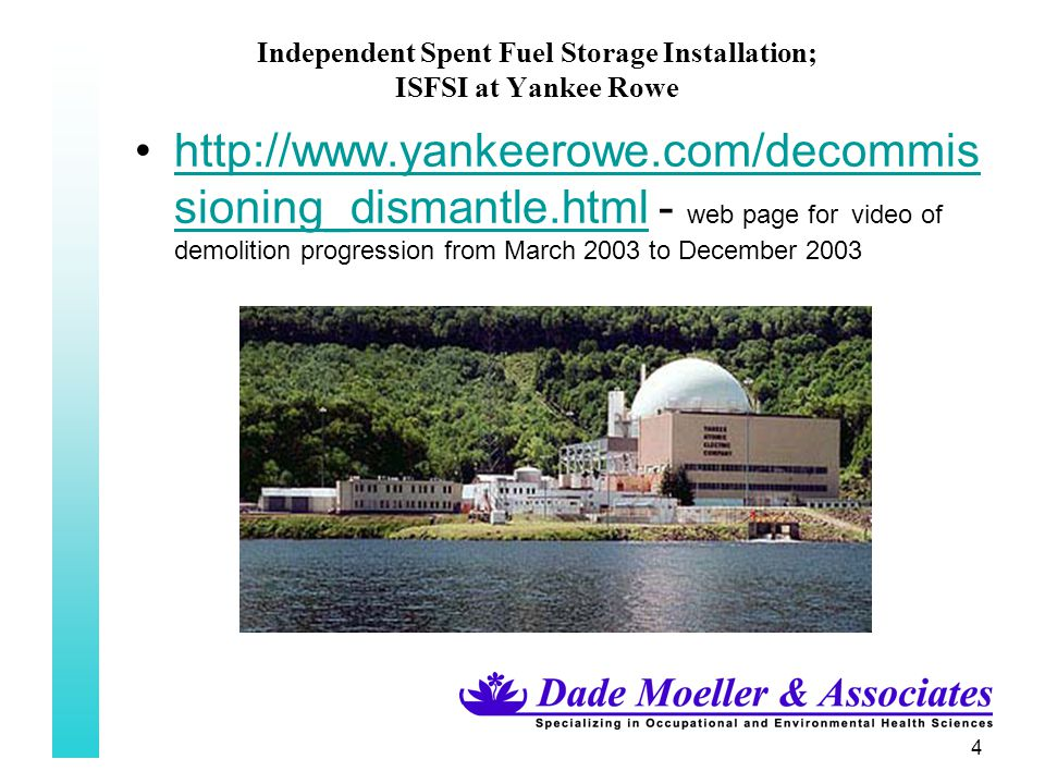 4 Independent Spent Fuel Storage Installation; ISFSI at Yankee Rowe http://www.yankeerowe.com/decommis sioning_dismantle.html - web page for video of demolition progression from March 2003 to December 2003http://www.yankeerowe.com/decommis sioning_dismantle.html