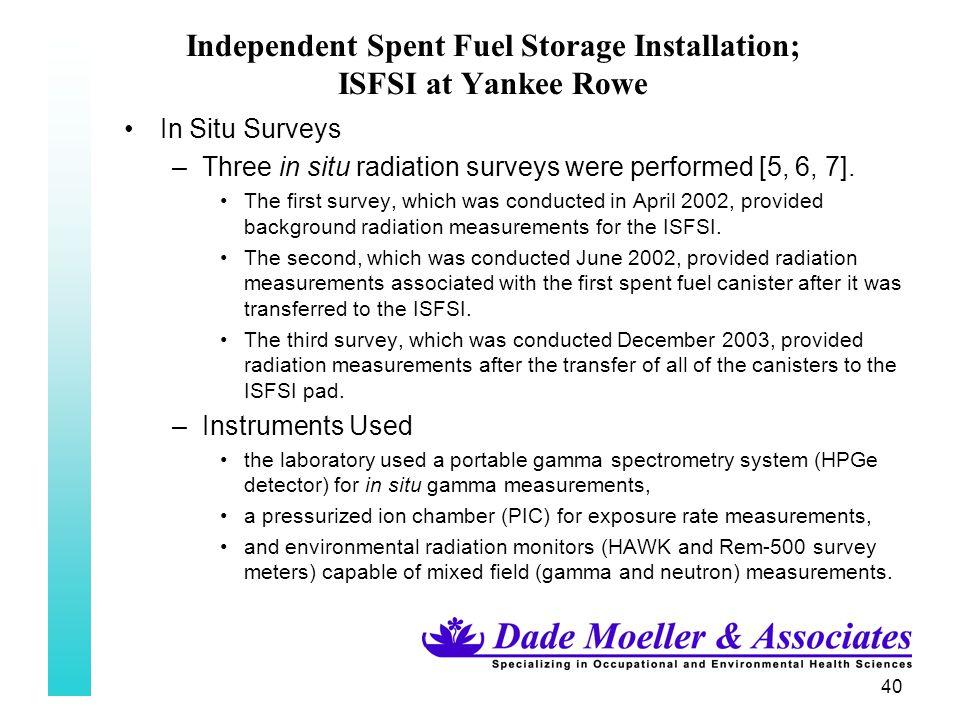 40 Independent Spent Fuel Storage Installation; ISFSI at Yankee Rowe In Situ Surveys –Three in situ radiation surveys were performed [5, 6, 7].