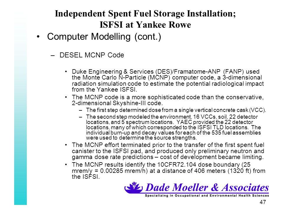 47 Independent Spent Fuel Storage Installation; ISFSI at Yankee Rowe Computer Modelling (cont.) –DESEL MCNP Code Duke Engineering & Services (DES)/Fra