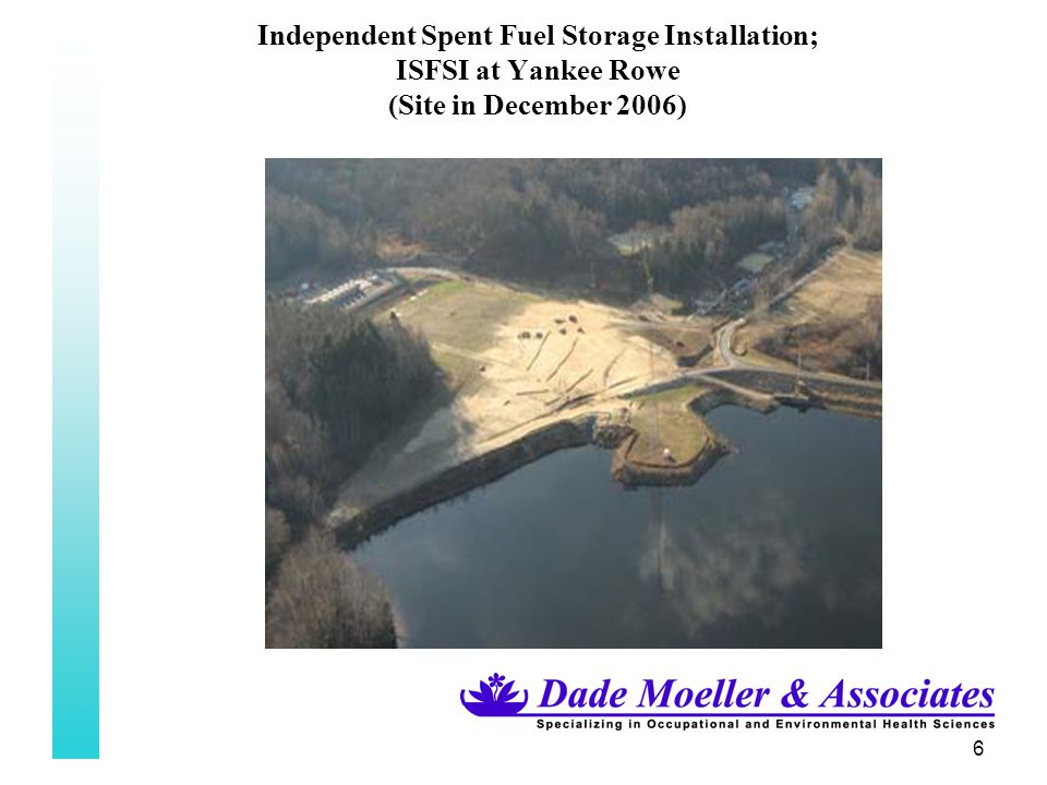 47 Independent Spent Fuel Storage Installation; ISFSI at Yankee Rowe Computer Modelling (cont.) –DESEL MCNP Code Duke Engineering & Services (DES)/Framatome-ANP (FANP) used the Monte Carlo N-Particle (MCNP) computer code, a 3-dimensional radiation simulation code to estimate the potential radiological impact from the Yankee ISFSI.