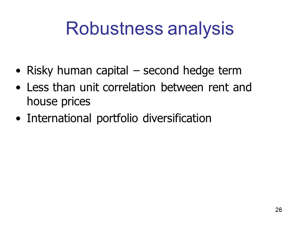 26 Robustness analysis Risky human capital – second hedge term Less than unit correlation between rent and house prices International portfolio diversification