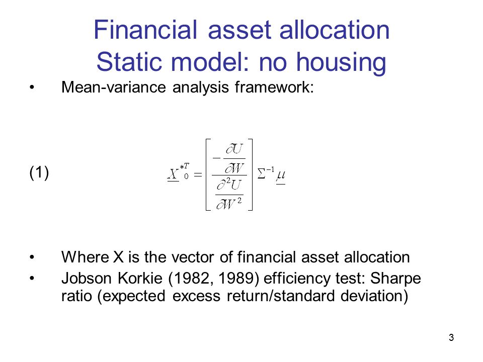 3 Financial asset allocation Static model: no housing Mean-variance analysis framework: (1) Where X is the vector of financial asset allocation Jobson Korkie (1982, 1989) efficiency test: Sharpe ratio (expected excess return/standard deviation)