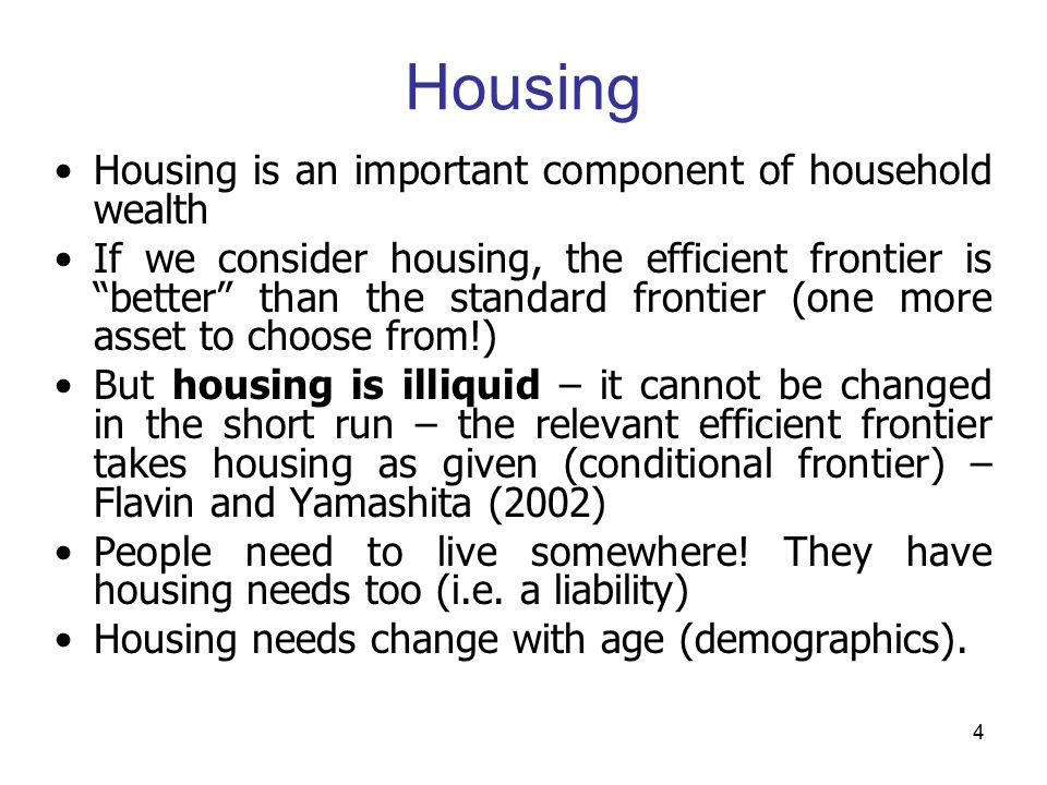 4 Housing Housing is an important component of household wealth If we consider housing, the efficient frontier is better than the standard frontier (one more asset to choose from!) But housing is illiquid – it cannot be changed in the short run – the relevant efficient frontier takes housing as given (conditional frontier) – Flavin and Yamashita (2002) People need to live somewhere.