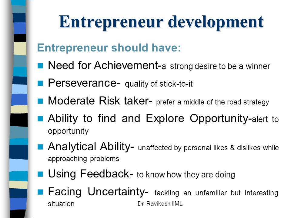 Dr. Ravikesh IIML Entrepreneur development Entrepreneur should have: Need for Achievement- a strong desire to be a winner Perseverance- quality of sti