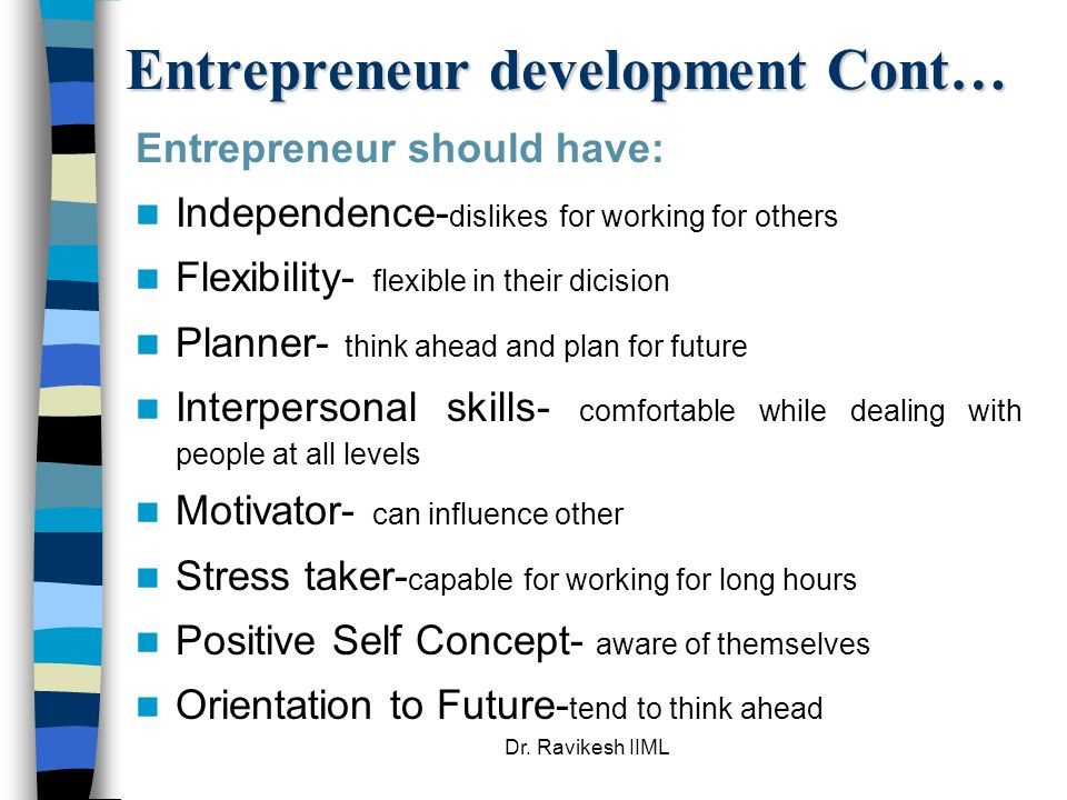 Dr. Ravikesh IIML Entrepreneur development Cont… Entrepreneur should have: Independence- dislikes for working for others Flexibility- flexible in thei