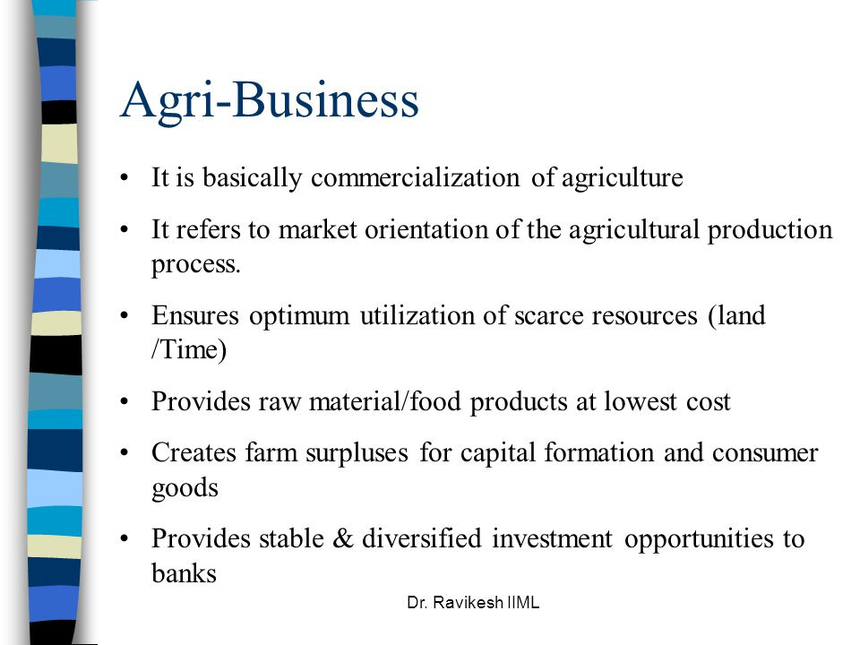 Dr. Ravikesh IIML Agri-Business It is basically commercialization of agriculture It refers to market orientation of the agricultural production proces