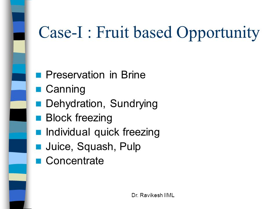 Dr. Ravikesh IIML Case-I : Fruit based Opportunity Preservation in Brine Canning Dehydration, Sundrying Block freezing Individual quick freezing Juice