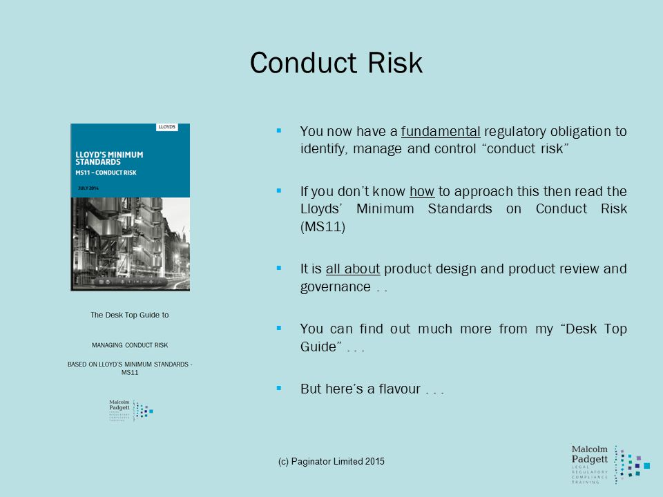 Conduct Risk  You now have a fundamental regulatory obligation to identify, manage and control conduct risk  If you don't know how to approach this then read the Lloyds' Minimum Standards on Conduct Risk (MS11)  It is all about product design and product review and governance..
