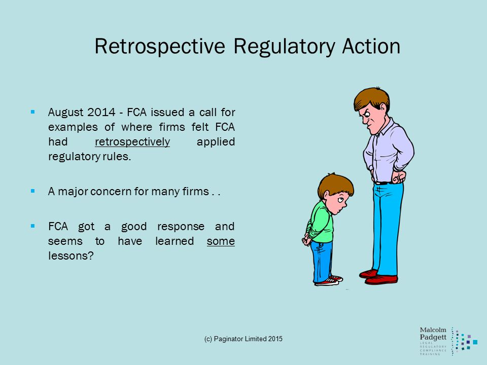 Retrospective Regulatory Action  FCA said the concerns could be grouped under two headings:-  FCA taking action in connection with things which have persisted for some time and had not previously been the subject of any FCA comment; and  FCA making interpretations on past business based on new methodology  FCA state that it appreciates the concerns of industry and that it will actively take steps to avoid the bias of hindsight (Mmmmmm)  In respect of the new methodologies these are FCA's love of behavioural studies and economics – FCA using new science to settle old scores  FCA says that, whilst it is conscious of the risk of retrospectivity, it does have to have the freedom to apply new methods to old problems when, to do so, would fulfil its objectives (c) Paginator Limited 2015