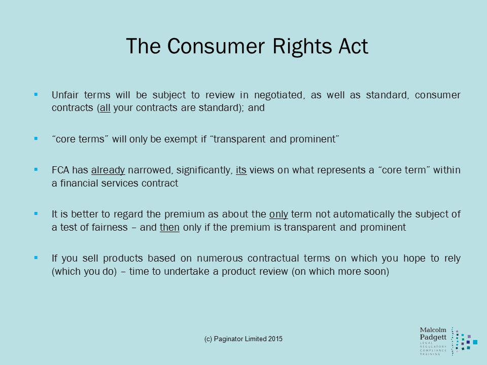 The Consumer Rights Act  Unfair terms will be subject to review in negotiated, as well as standard, consumer contracts (all your contracts are standard); and  core terms will only be exempt if transparent and prominent  FCA has already narrowed, significantly, its views on what represents a core term within a financial services contract  It is better to regard the premium as about the only term not automatically the subject of a test of fairness – and then only if the premium is transparent and prominent  If you sell products based on numerous contractual terms on which you hope to rely (which you do) – time to undertake a product review (on which more soon) (c) Paginator Limited 2015