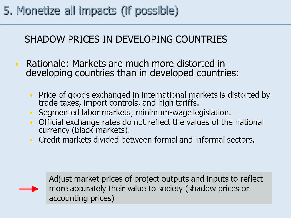 Rationale: Markets are much more distorted in developing countries than in developed countries: Rationale: Markets are much more distorted in developing countries than in developed countries: Price of goods exchanged in international markets is distorted by trade taxes, import controls, and high tariffs.