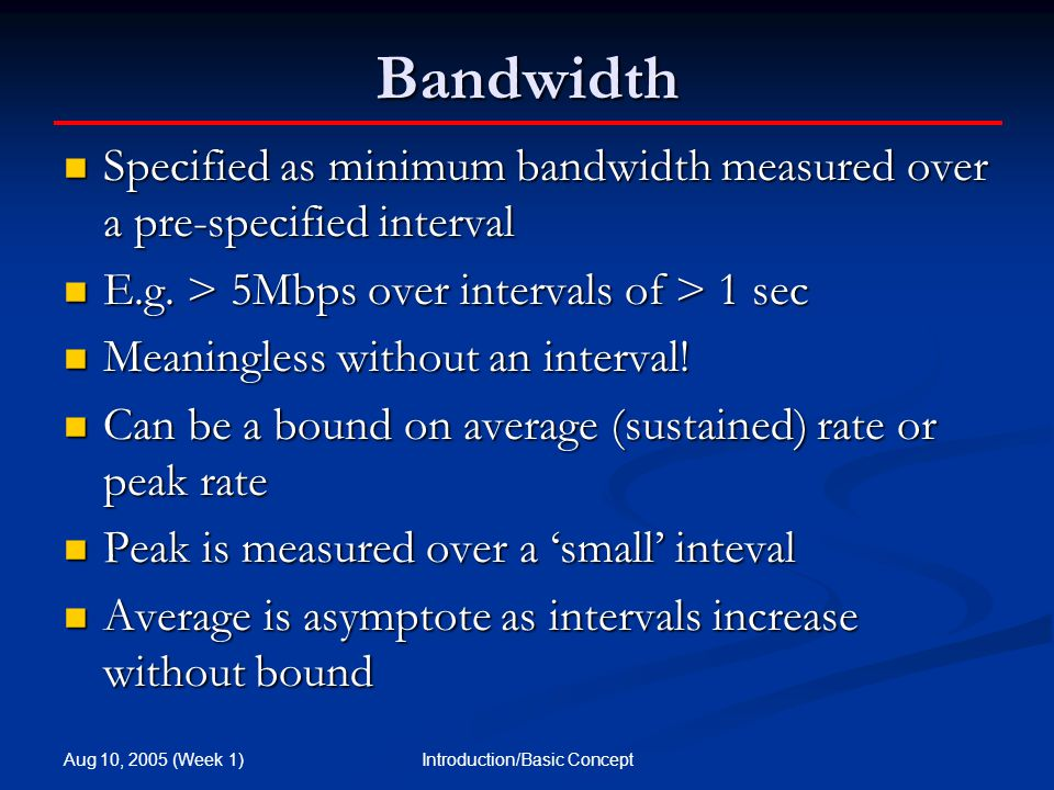 Aug 10, 2005 (Week 1) Introduction/Basic Concept Bandwidth Specified as minimum bandwidth measured over a pre-specified interval Specified as minimum bandwidth measured over a pre-specified interval E.g.