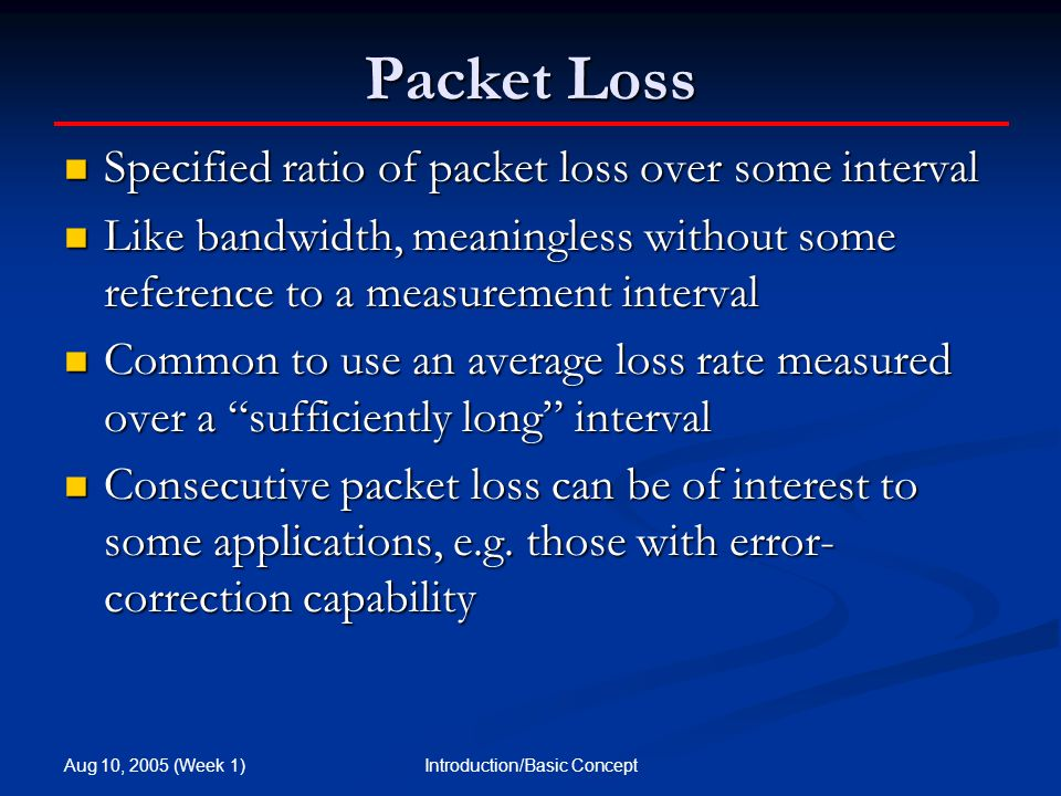 Aug 10, 2005 (Week 1) Introduction/Basic Concept Packet Loss Specified ratio of packet loss over some interval Specified ratio of packet loss over some interval Like bandwidth, meaningless without some reference to a measurement interval Like bandwidth, meaningless without some reference to a measurement interval Common to use an average loss rate measured over a sufficiently long interval Common to use an average loss rate measured over a sufficiently long interval Consecutive packet loss can be of interest to some applications, e.g.
