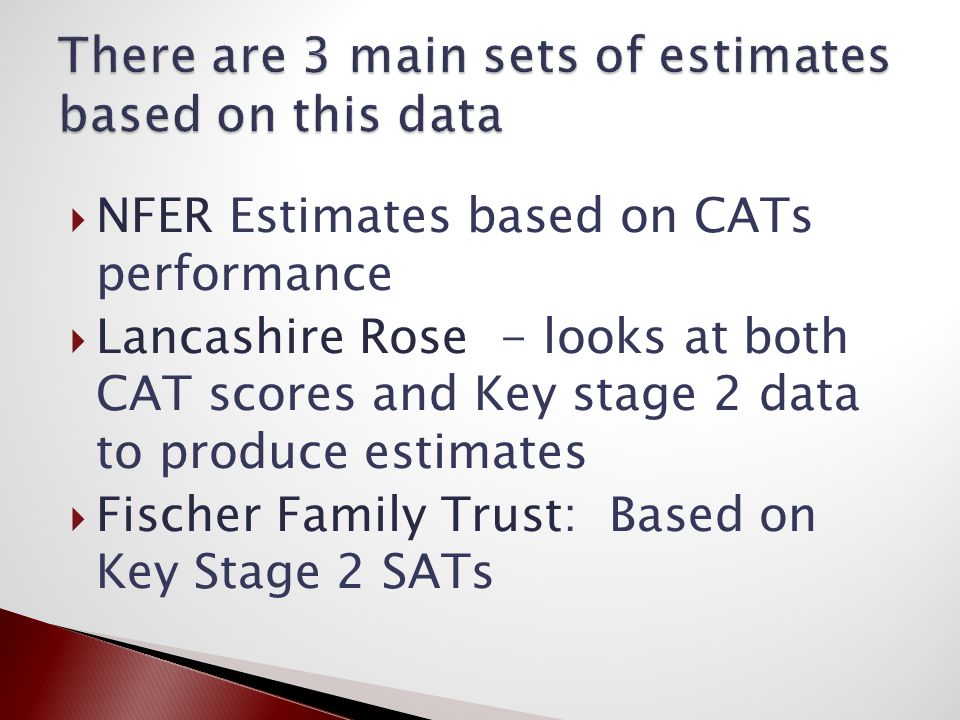  NFER Estimates based on CATs performance  Lancashire Rose - looks at both CAT scores and Key stage 2 data to produce estimates  Fischer Family Trust: Based on Key Stage 2 SATs